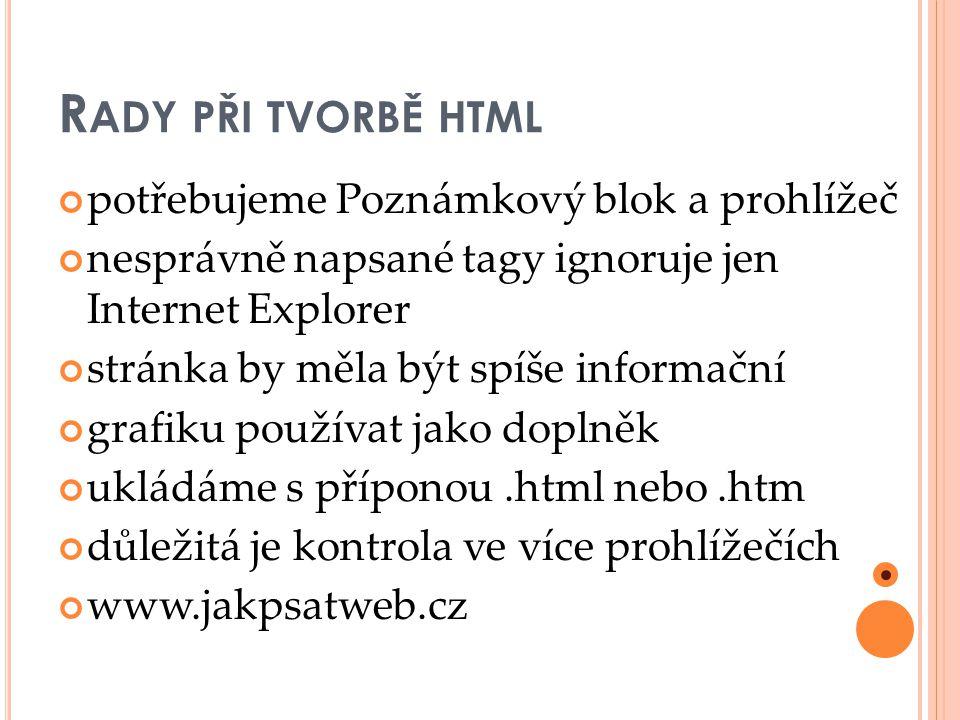 R ADY PŘI TVORBĚ HTML potřebujeme Poznámkový blok a prohlížeč nesprávně napsané tagy ignoruje jen Internet Explorer stránka by měla být spíše informační grafiku používat jako doplněk ukládáme s příponou.html nebo.htm důležitá je kontrola ve více prohlížečích www.jakpsatweb.cz