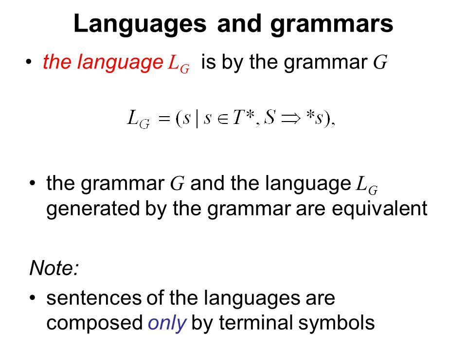 České vysoké učení technické v Praze Fakulta dopravní Languages and grammars the language L G is by the grammar G the grammar G and the language L G generated by the grammar are equivalent Note: sentences of the languages are composed only by terminal symbols