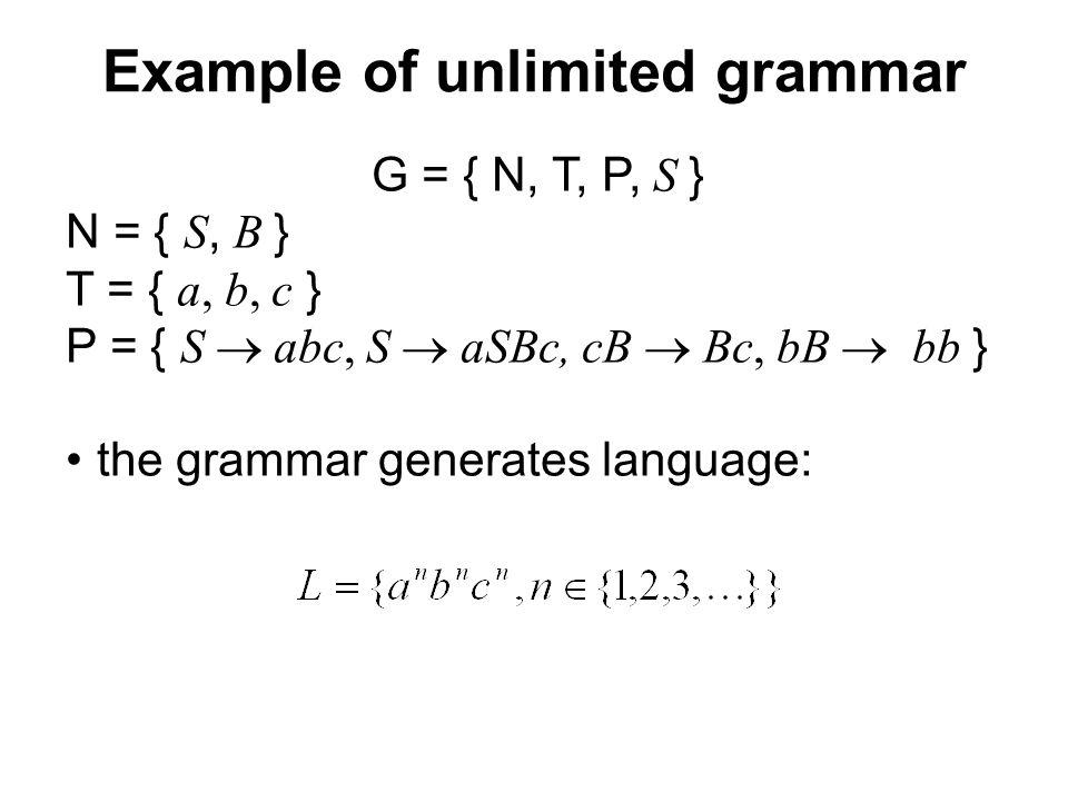 České vysoké učení technické v Praze Fakulta dopravní Example of unlimited grammar G = { N, T, P, S } N = { S, B } T = { a, b, c } P = { S  abc, S  aSBc, cB  Bc, bB   bb } the grammar generates language: