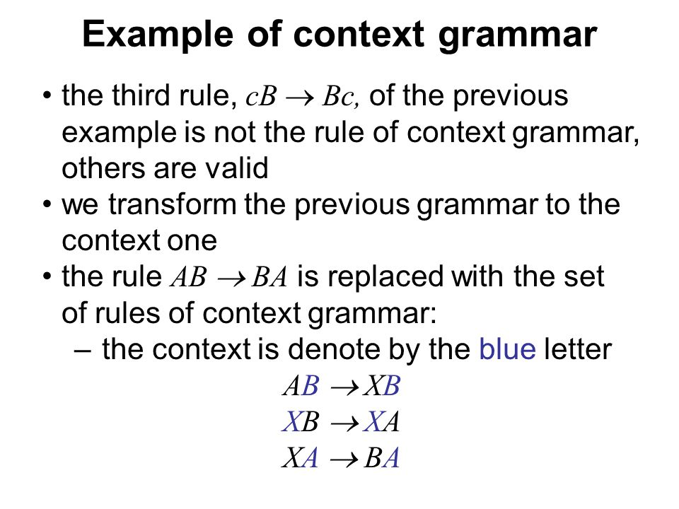 České vysoké učení technické v Praze Fakulta dopravní Example of context grammar the third rule, cB  Bc, of the previous example is not the rule of context grammar, others are valid we transform the previous grammar to the context one the rule AB  BA is replaced with the set of rules of context grammar: –the context is denote by the blue letter AB  XB XB  XA XA  BA