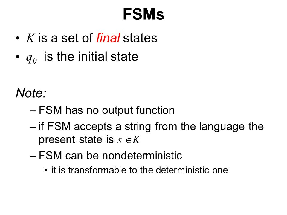 České vysoké učení technické v Praze Fakulta dopravní FSMs K is a set of final states q 0 is the initial state Note: –FSM has no output function –if FSM accepts a string from the language the present state is s  K –FSM can be nondeterministic it is transformable to the deterministic one