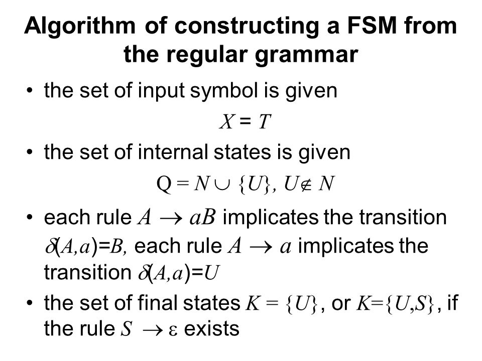 České vysoké učení technické v Praze Fakulta dopravní Algorithm of constructing a FSM from the regular grammar the set of input symbol is given X = T the set of internal states is given Q = N  {U}, U  N each rule A  aB implicates the transition  ( A,a )= B, each rule A  a implicates the transition  ( A,a )= U the set of final states K = {U}, or K={U,S}, if the rule S   exists
