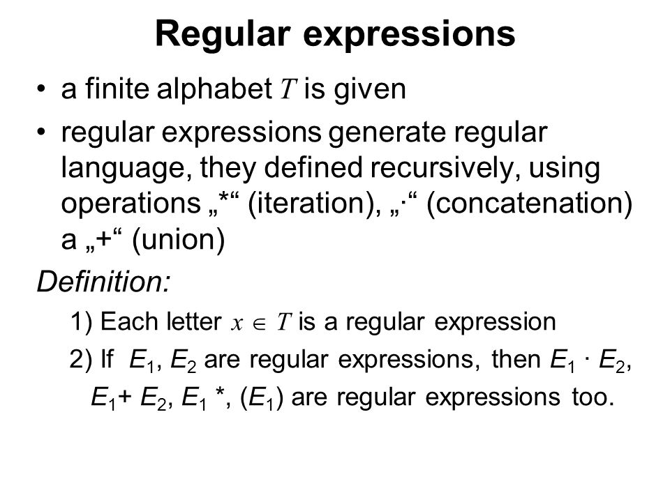 "České vysoké učení technické v Praze Fakulta dopravní Regular expressions a finite alphabet T is given regular expressions generate regular language, they defined recursively, using operations ""* (iteration), ""· (concatenation) a ""+ (union) Definition: 1) Each letter x  T is a regular expression 2) If E 1, E 2 are regular expressions, then E 1 · E 2, E 1 + E 2, E 1 *, (E 1 ) are regular expressions too."