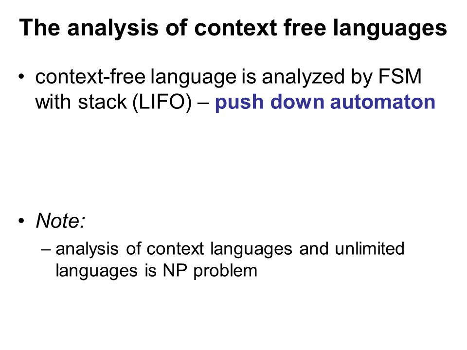 České vysoké učení technické v Praze Fakulta dopravní The analysis of context free languages context-free language is analyzed by FSM with stack (LIFO) – push down automaton Note: –analysis of context languages and unlimited languages is NP problem