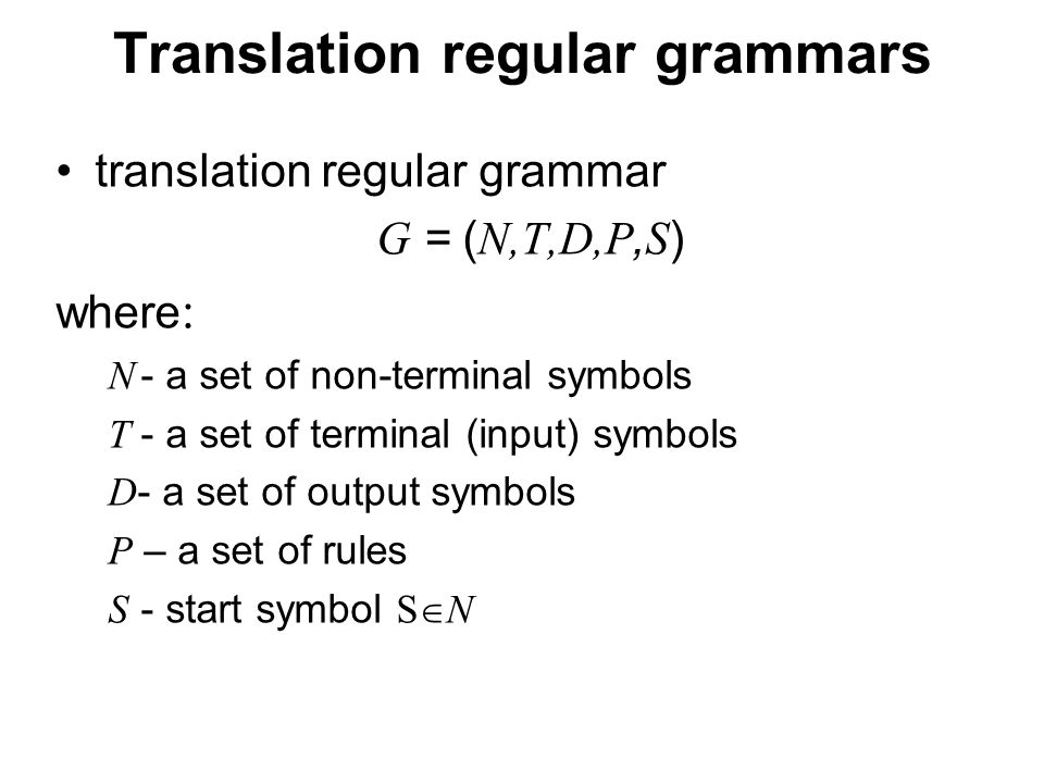 České vysoké učení technické v Praze Fakulta dopravní Translation regular grammars translation regular grammar G = ( N,T,D,P, S ) where : N - a set of non-terminal symbols T - a set of terminal (input) symbols D - a set of output symbols P – a set of rules S - start symbol S  N