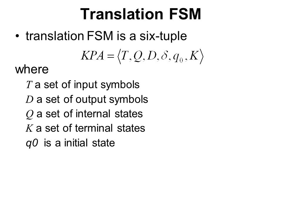 České vysoké učení technické v Praze Fakulta dopravní Translation FSM translation FSM is a six-tuple where T a set of input symbols D a set of output symbols Q a set of internal states K a set of terminal states q0 is a initial state
