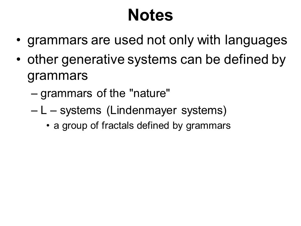 České vysoké učení technické v Praze Fakulta dopravní Notes grammars are used not only with languages other generative systems can be defined by grammars –grammars of the nature –L – systems (Lindenmayer systems) a group of fractals defined by grammars
