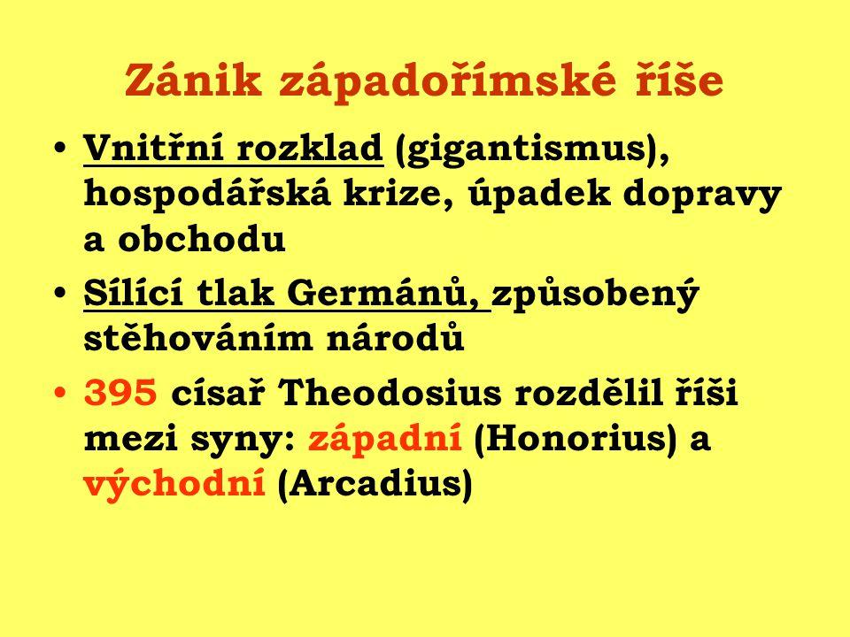 Zánik západořímské říše Vnitřní rozklad (gigantismus), hospodářská krize, úpadek dopravy a obchodu Sílící tlak Germánů, způsobený stěhováním národů 395 císař Theodosius rozdělil říši mezi syny: západní (Honorius) a východní (Arcadius)