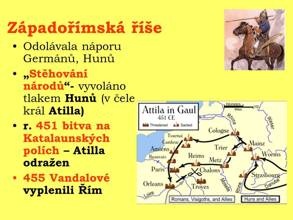 """Západořímská říše Odolávala náporu Germánů, Hunů """"Stěhování národů""""- vyvoláno tlakem Hunů (v čele král Atilla) r. 451 bitva na Katalaunských polích –"""