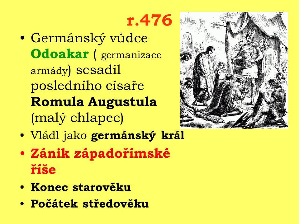 r.476 Germánský vůdce Odoakar ( germanizace armády ) sesadil posledního císaře Romula Augustula (malý chlapec) Vládl jako germánský král Zánik západořímské říše Konec starověku Počátek středověku