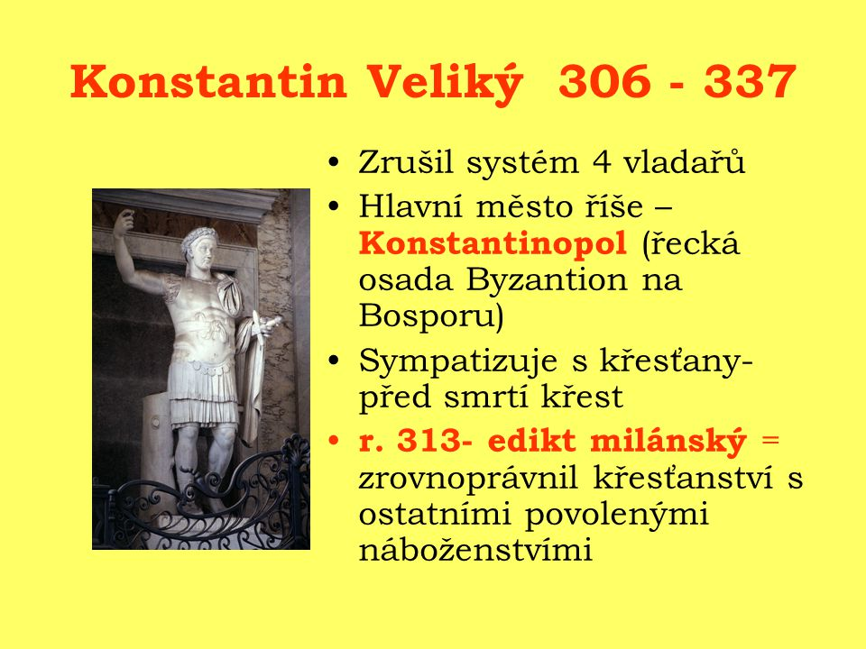 Konstantin Veliký 306 - 337 Zrušil systém 4 vladařů Hlavní město říše – Konstantinopol (řecká osada Byzantion na Bosporu) Sympatizuje s křesťany- před smrtí křest r.