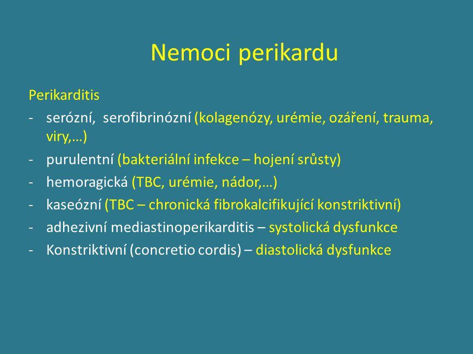 Perikarditis -serózní, serofibrinózní (kolagenózy, urémie, ozáření, trauma, viry,…) -purulentní (bakteriální infekce – hojení srůsty) -hemoragická (TBC, urémie, nádor,…) -kaseózní (TBC – chronická fibrokalcifikující konstriktivní) -adhezivní mediastinoperikarditis – systolická dysfunkce -Konstriktivní (concretio cordis) – diastolická dysfunkce Nemoci perikardu