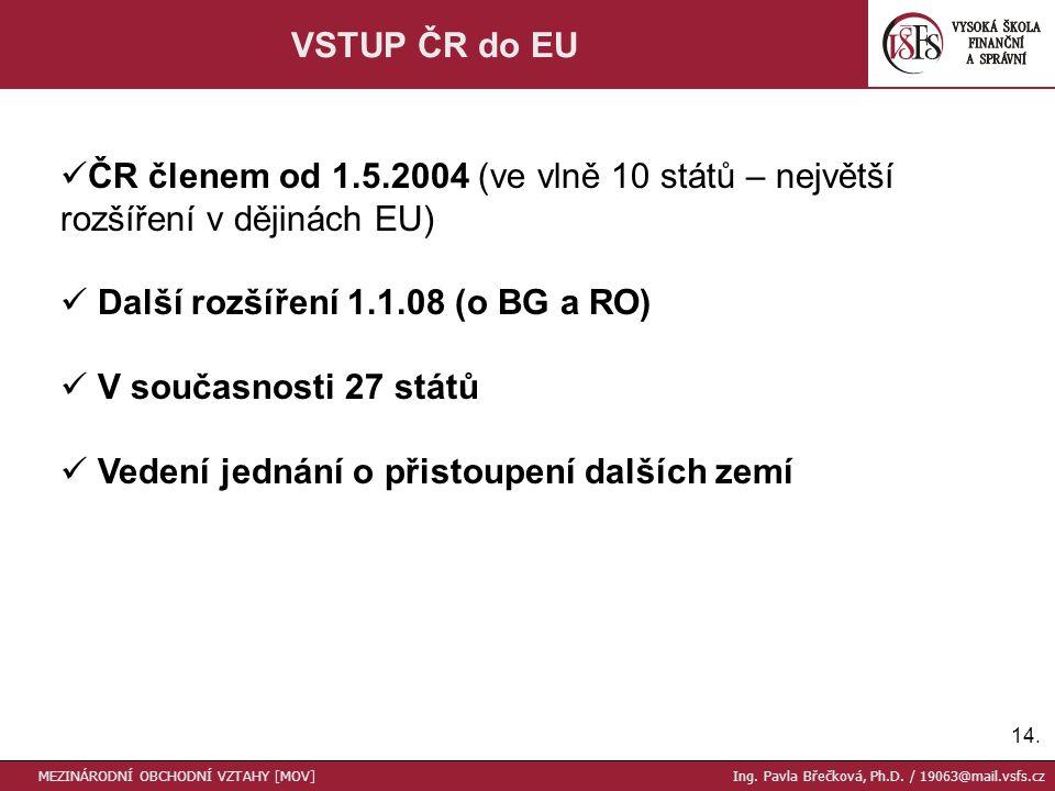 14. VSTUP ČR do EU ČR členem od 1.5.2004 (ve vlně 10 států – největší rozšíření v dějinách EU) Další rozšíření 1.1.08 (o BG a RO) V současnosti 27 stá