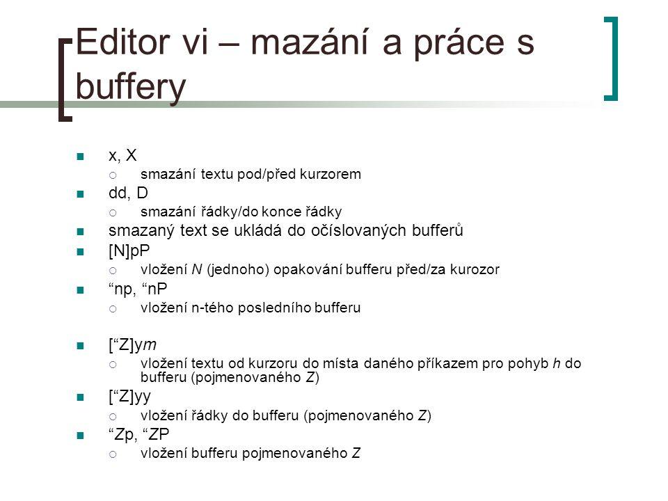 Editor vi – mazání a práce s buffery x, X  smazání textu pod/před kurzorem dd, D  smazání řádky/do konce řádky smazaný text se ukládá do očíslovaných bufferů [N]pP  vložení N (jednoho) opakování bufferu před/za kurozor np, nP  vložení n-tého posledního bufferu [ Z]ym  vložení textu od kurzoru do místa daného příkazem pro pohyb h do bufferu (pojmenovaného Z) [ Z]yy  vložení řádky do bufferu (pojmenovaného Z) Zp, ZP  vložení bufferu pojmenovaného Z