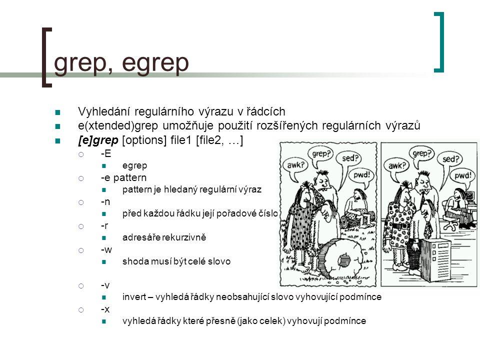grep, egrep Vyhledání regulárního výrazu v řádcích e(xtended)grep umožňuje použití rozšířených regulárních výrazů [e]grep [options] file1 [file2, …]  -E egrep  -e pattern pattern je hledaný regulární výraz  -n před každou řádku její pořadové číslo  -r adresáře rekurzivně  -w shoda musí být celé slovo  -v invert – vyhledá řádky neobsahující slovo vyhovující podmínce  -x vyhledá řádky které přesně (jako celek) vyhovují podmínce