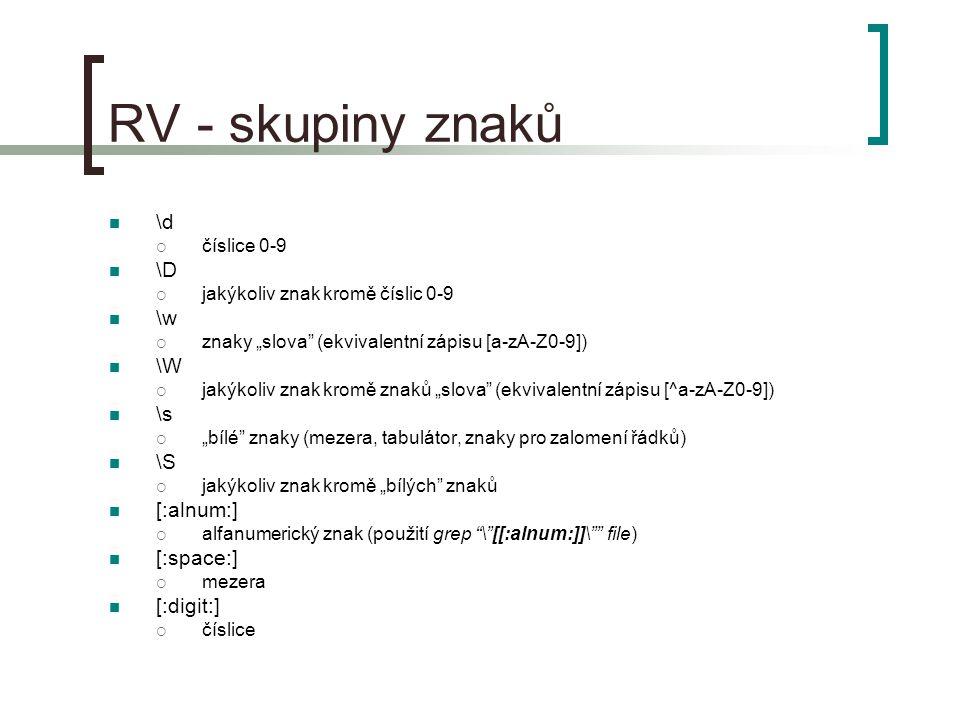 """RV - skupiny znaků \d  číslice 0-9 \D  jakýkoliv znak kromě číslic 0-9 \w  znaky """"slova (ekvivalentní zápisu [a-zA-Z0-9]) \W  jakýkoliv znak kromě znaků """"slova (ekvivalentní zápisu [^a-zA-Z0-9]) \s  """"bílé znaky (mezera, tabulátor, znaky pro zalomení řádků) \S  jakýkoliv znak kromě """"bílých znaků [:alnum:]  alfanumerický znak (použití grep \ [[:alnum:]]\ file) [:space:]  mezera [:digit:]  číslice"""