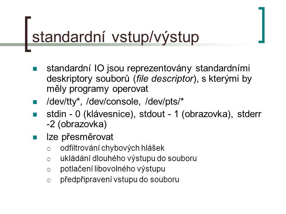 standardní vstup/výstup standardní IO jsou reprezentovány standardními deskriptory souborů (file descriptor), s kterými by měly programy operovat /dev/tty*, /dev/console, /dev/pts/* stdin - 0 (klávesnice), stdout - 1 (obrazovka), stderr -2 (obrazovka) lze přesměrovat  odfiltrování chybových hlášek  ukládání dlouhého výstupu do souboru  potlačení libovolného výstupu  předpřipravení vstupu do souboru
