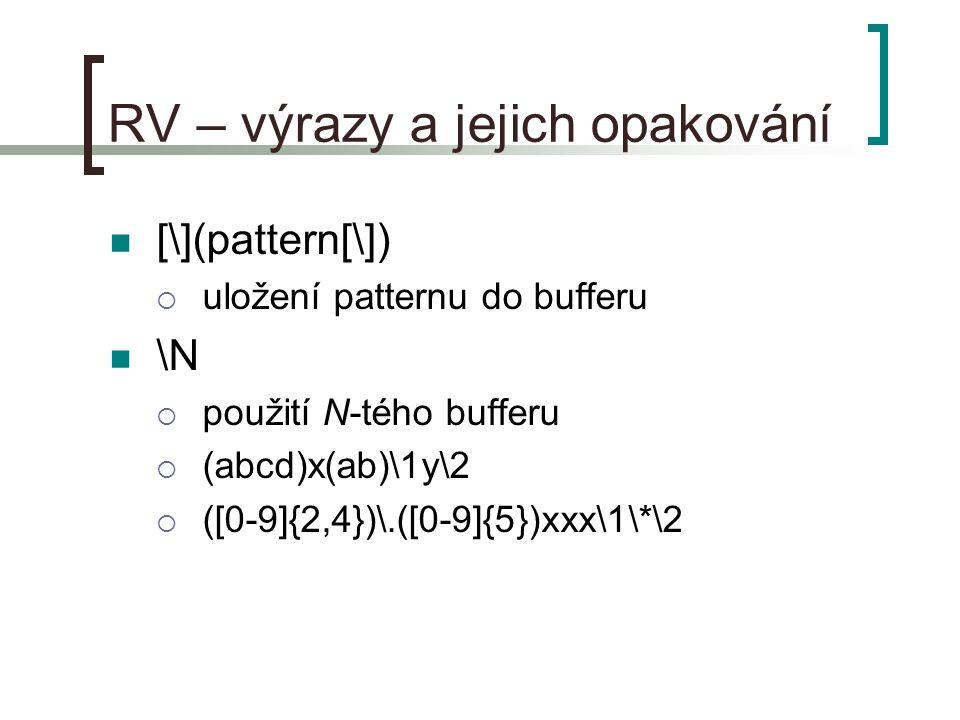 RV – výrazy a jejich opakování [\](pattern[\])  uložení patternu do bufferu \N  použití N-tého bufferu  (abcd)x(ab)\1y\2  ([0-9]{2,4})\.([0-9]{5})xxx\1\*\2