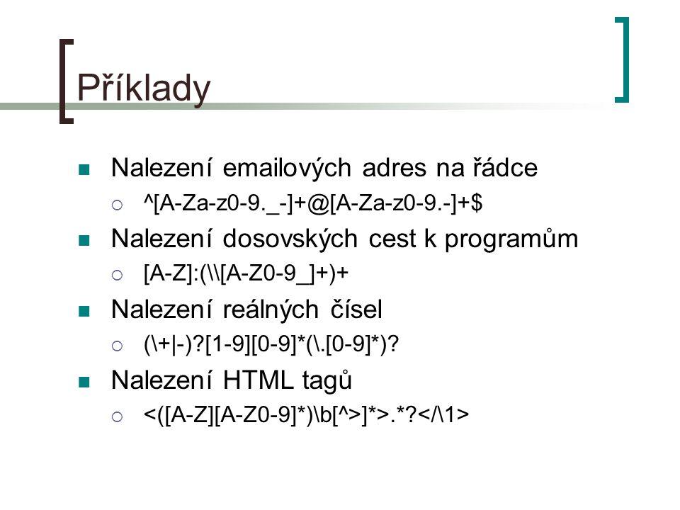 Příklady Nalezení emailových adres na řádce  ^[A-Za-z0-9._-]+@[A-Za-z0-9.-]+$ Nalezení dosovských cest k programům  [A-Z]:(\[A-Z0-9_]+)+ Nalezení reálných čísel  (\+|-) [1-9][0-9]*(\.[0-9]*).