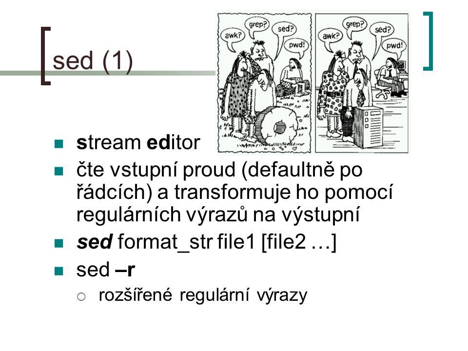 sed (1) stream editor čte vstupní proud (defaultně po řádcích) a transformuje ho pomocí regulárních výrazů na výstupní sed format_str file1 [file2 …] sed –r  rozšířené regulární výrazy