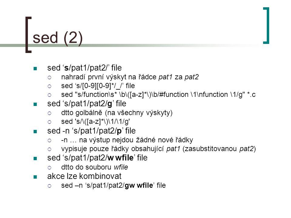sed (2) sed 's/pat1/pat2/' file  nahradí první výskyt na řádce pat1 za pat2  sed 's/[0-9][0-9]*/_/' file  sed s/function\s* \b\([a-z]*\)\b/#function \1\nfunction \1/g *.c sed 's/pat1/pat2/g' file  dtto golbálně (na všechny výskyty)  sed s/\([a-z]*\)\1/\1/g sed -n 's/pat1/pat2/p' file  -n … na výstup nejdou žádné nové řádky  vypisuje pouze řádky obsahující pat1 (zasubstitovanou pat2) sed 's/pat1/pat2/w wfile' file  dtto do souboru wfile akce lze kombinovat  sed –n 's/pat1/pat2/gw wfile' file