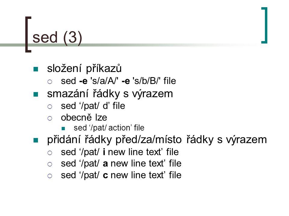 sed (3) složení příkazů  sed -e s/a/A/ -e s/b/B/ file smazání řádky s výrazem  sed '/pat/ d' file  obecně lze sed '/pat/ action' file přidání řádky před/za/místo řádky s výrazem  sed '/pat/ i new line text' file  sed '/pat/ a new line text' file  sed '/pat/ c new line text' file