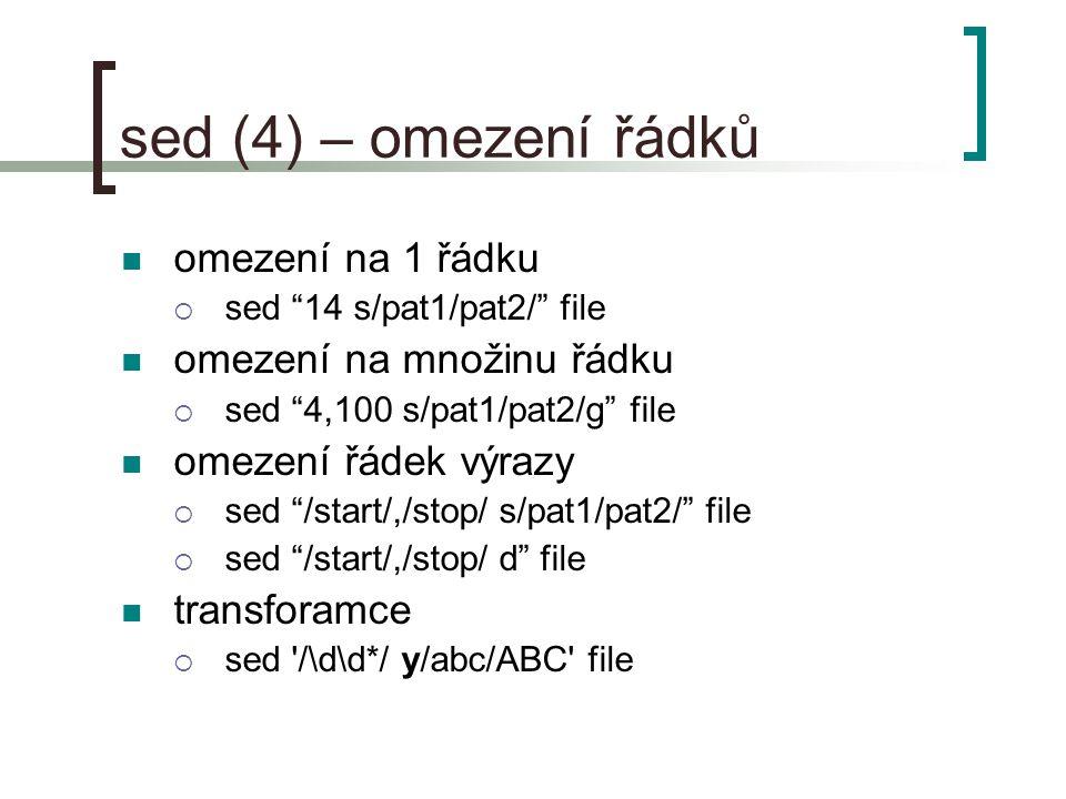sed (4) – omezení řádků omezení na 1 řádku  sed 14 s/pat1/pat2/ file omezení na množinu řádku  sed 4,100 s/pat1/pat2/g file omezení řádek výrazy  sed /start/,/stop/ s/pat1/pat2/ file  sed /start/,/stop/ d file transforamce  sed /\d\d*/ y/abc/ABC file