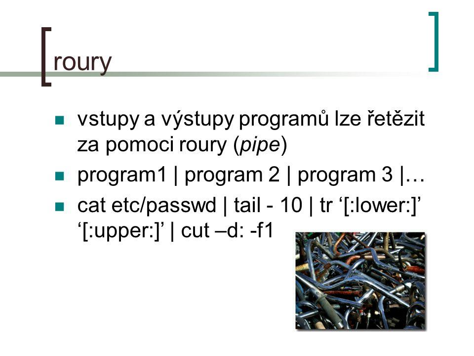 roury vstupy a výstupy programů lze řetězit za pomoci roury (pipe) program1 | program 2 | program 3 |… cat etc/passwd | tail - 10 | tr '[:lower:]' '[:upper:]' | cut –d: -f1