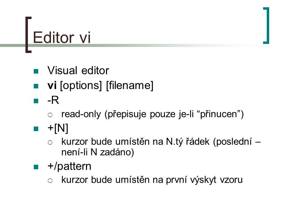 Editor vi Visual editor vi [options] [filename] -R  read-only (přepisuje pouze je-li přinucen ) +[N]  kurzor bude umístěn na N.tý řádek (poslední – není-li N zadáno) +/pattern  kurzor bude umístěn na první výskyt vzoru
