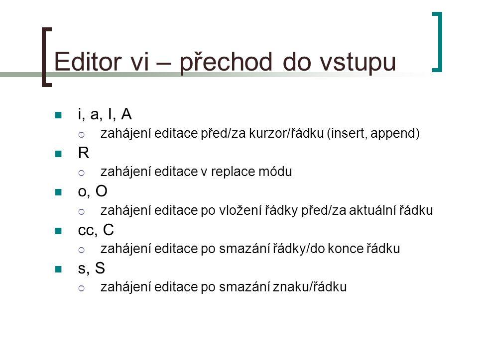 Editor vi – přechod do vstupu i, a, I, A  zahájení editace před/za kurzor/řádku (insert, append) R  zahájení editace v replace módu o, O  zahájení editace po vložení řádky před/za aktuální řádku cc, C  zahájení editace po smazání řádky/do konce řádku s, S  zahájení editace po smazání znaku/řádku