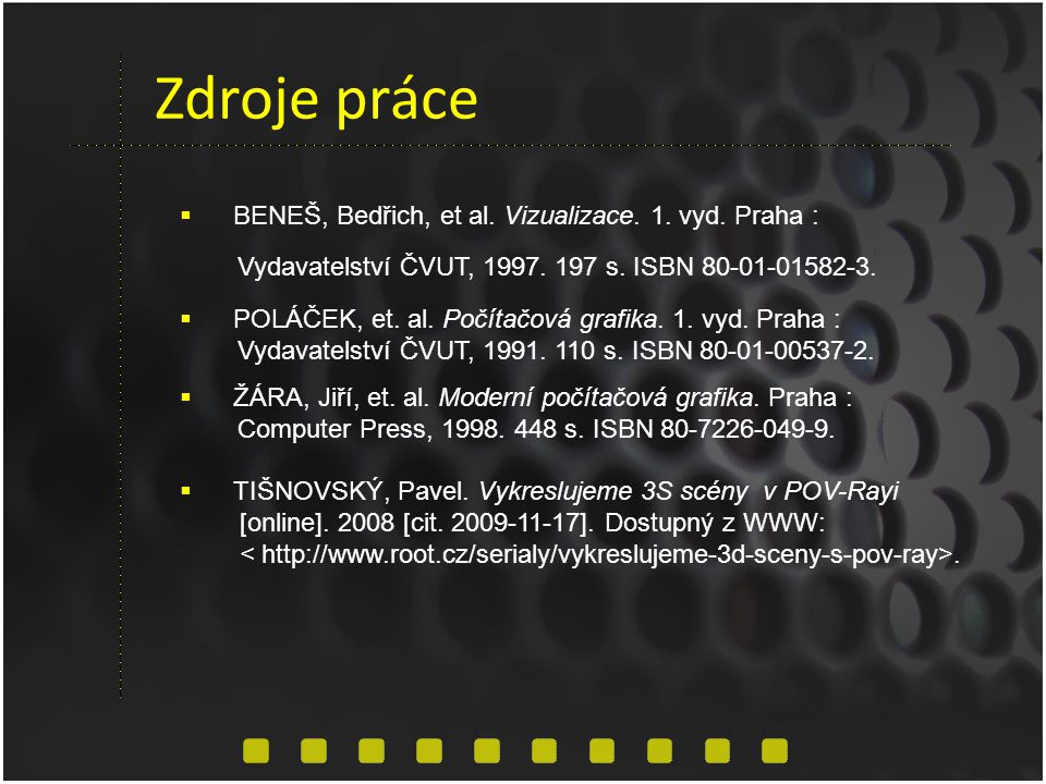 Zdroje práce  BENEŠ, Bedřich, et al. Vizualizace. 1. vyd. Praha : Vydavatelství ČVUT, 1997. 197 s. ISBN 80-01-01582-3.  POLÁČEK, et. al. Počítačová