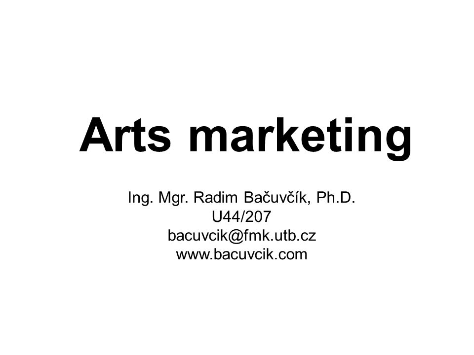 Arts marketing Ing. Mgr. Radim Bačuvčík, Ph.D. U44/207 bacuvcik@fmk.utb.cz www.bacuvcik.com