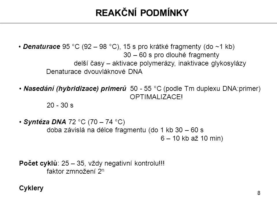 8 REAKČNÍ PODMÍNKY Denaturace 95 °C (92 – 98 °C), 15 s pro krátké fragmenty (do ~1 kb) 30 – 60 s pro dlouhé fragmenty delší časy – aktivace polymerázy