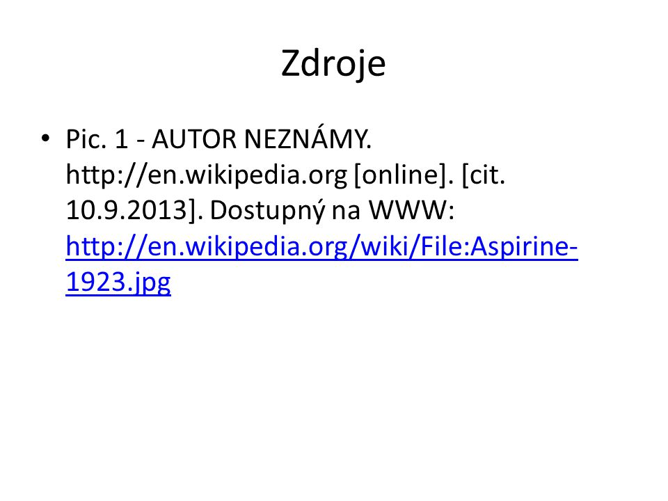 Zdroje Pic. 1 - AUTOR NEZNÁMY. http://en.wikipedia.org [online]. [cit. 10.9.2013]. Dostupný na WWW: http://en.wikipedia.org/wiki/File:Aspirine- 1923.j