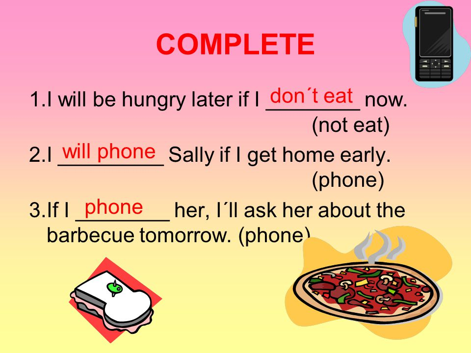 1.I will be hungry later if I ________ now. (not eat) 2.I _________ Sally if I get home early. (phone) 3.If I ________ her, I´ll ask her about the bar