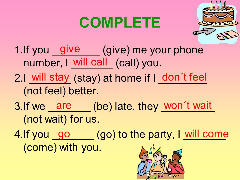 COMPLETE 1.If you ________ (give) me your phone number, I _______ (call) you. 2.I _______ (stay) at home if I ________ (not feel) better. 3.If we ____