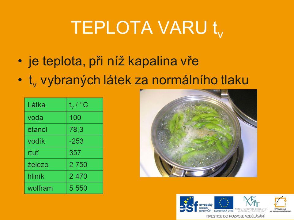TEPLOTA VARU t v je teplota, při níž kapalina vře t v vybraných látek za normálního tlaku Látkat v / °C voda100 etanol78,3 vodík-253 rtuť357 železo2 750 hliník2 470 wolfram5 550