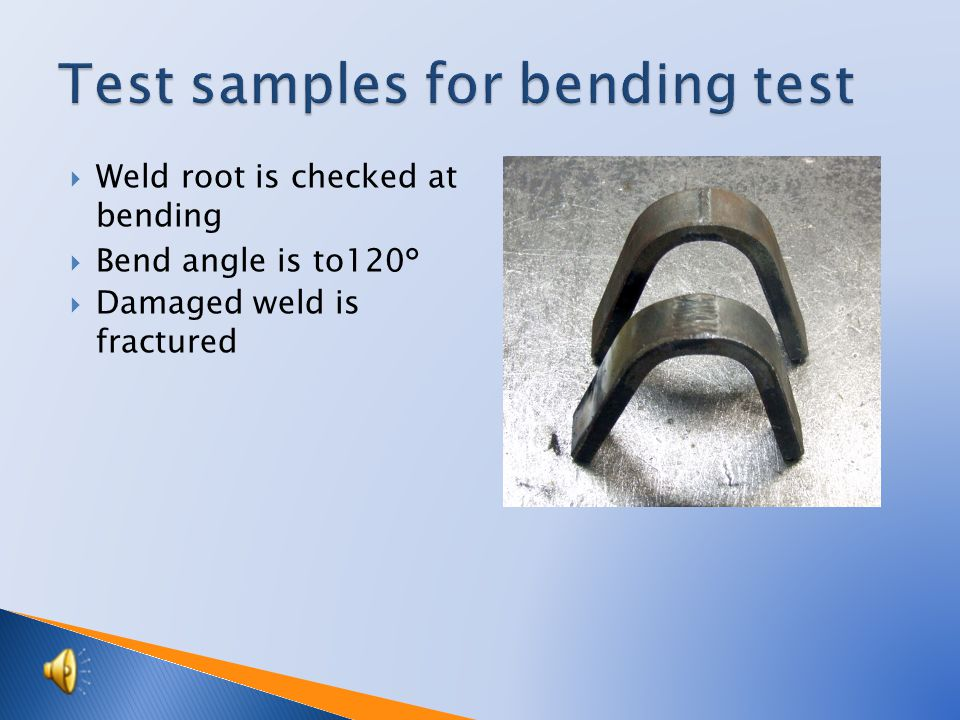  Weld root is checked at bending  Bend angle is to120°  Damaged weld is fractured