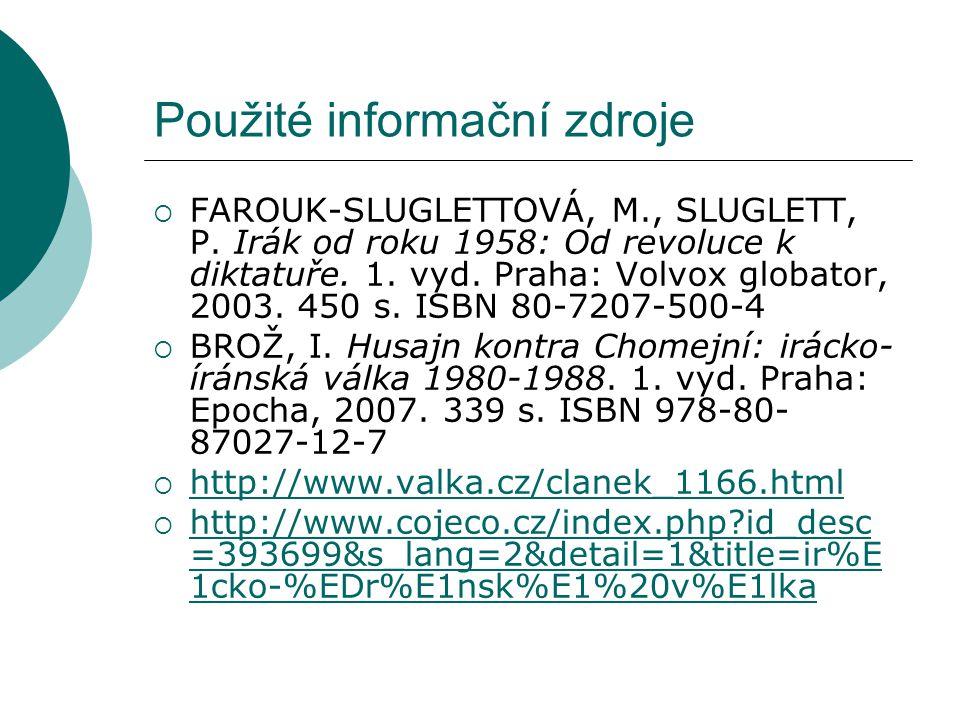 Použité informační zdroje  FAROUK-SLUGLETTOVÁ, M., SLUGLETT, P. Irák od roku 1958: Od revoluce k diktatuře. 1. vyd. Praha: Volvox globator, 2003. 450
