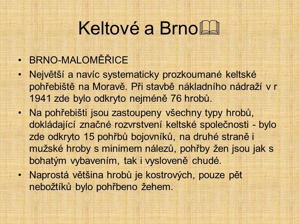 Keltové a Brno  BRNO-MALOMĚŘICE Největší a navíc systematicky prozkoumané keltské pohřebiště na Moravě. Při stavbě nákladního nádraží v r 1941 zde by