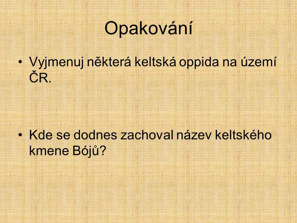 Opakování Vyjmenuj některá keltská oppida na území ČR. Kde se dodnes zachoval název keltského kmene Bójů?