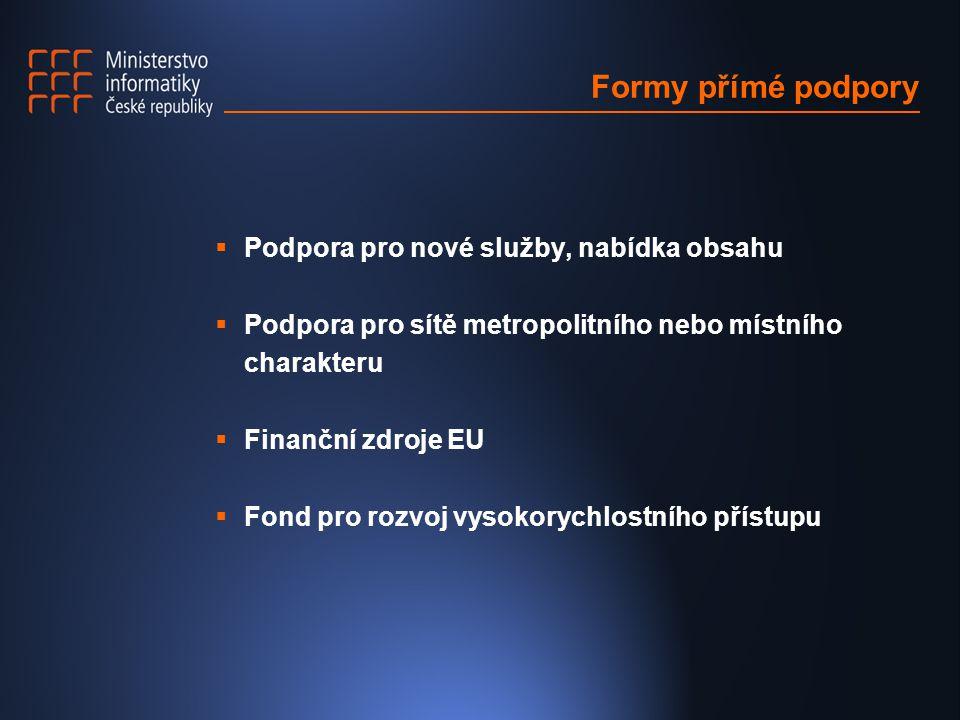 Formy přímé podpory  Podpora pro nové služby, nabídka obsahu  Podpora pro sítě metropolitního nebo místního charakteru  Finanční zdroje EU  Fond pro rozvoj vysokorychlostního přístupu