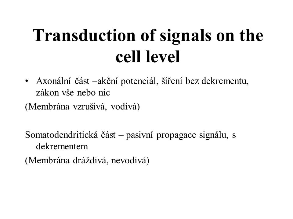 Transduction of signals on the cell level Axonální část –akční potenciál, šíření bez dekrementu, zákon vše nebo nic (Membrána vzrušivá, vodivá) Somato