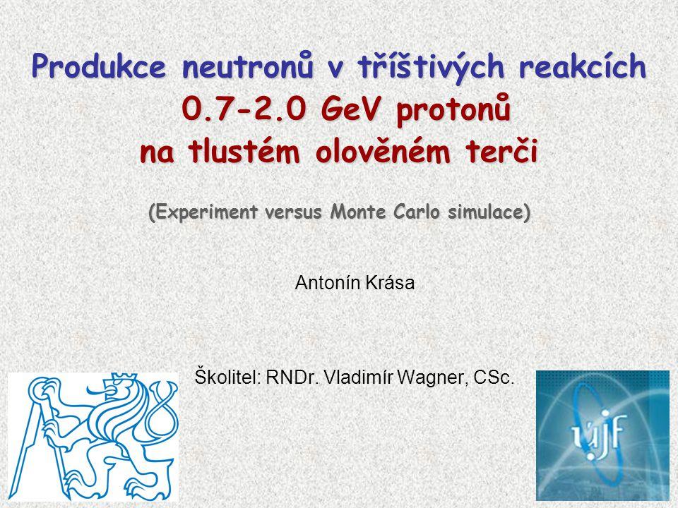 Antonín Krása Školitel: RNDr. Vladimír Wagner, CSc. Produkce neutronů v tříštivých reakcích 0.7-2.0 GeV protonů na tlustém olověném terči (Experiment