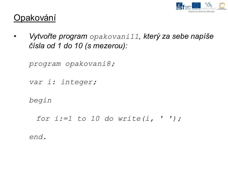 Opakování Vytvořte program opakovani11, který za sebe napíše čísla od 1 do 10 (s mezerou): program opakovani8; var i: integer; begin for i:=1 to 10 do