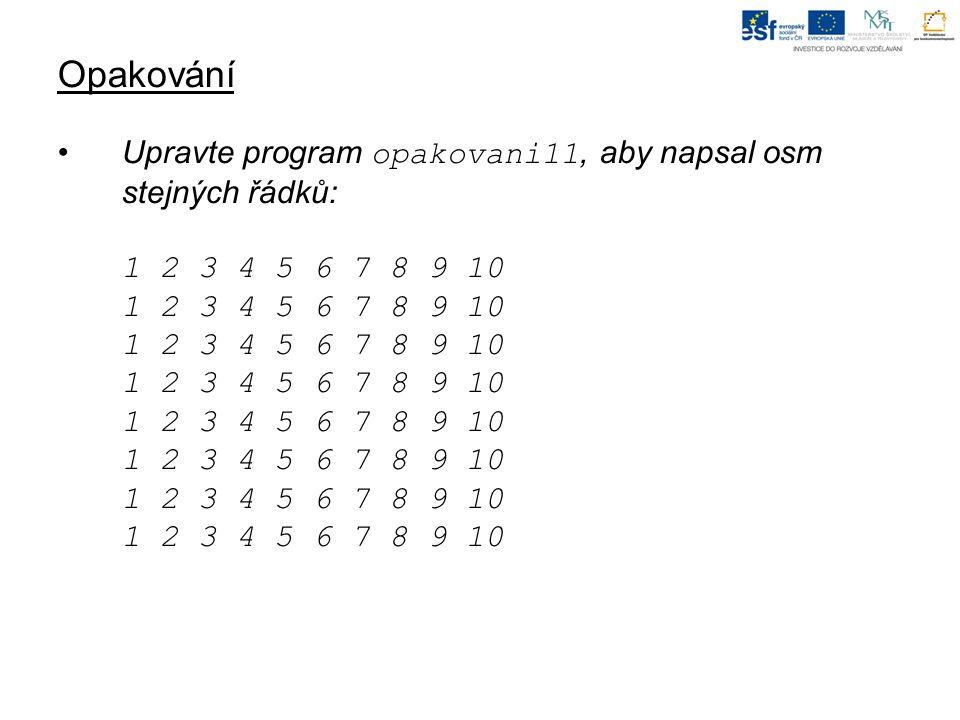 Opakování Upravte program opakovani11, aby napsal osm stejných řádků: 1 2 3 4 5 6 7 8 9 10 1 2 3 4 5 6 7 8 9 10 1 2 3 4 5 6 7 8 9 10 1 2 3 4 5 6 7 8 9