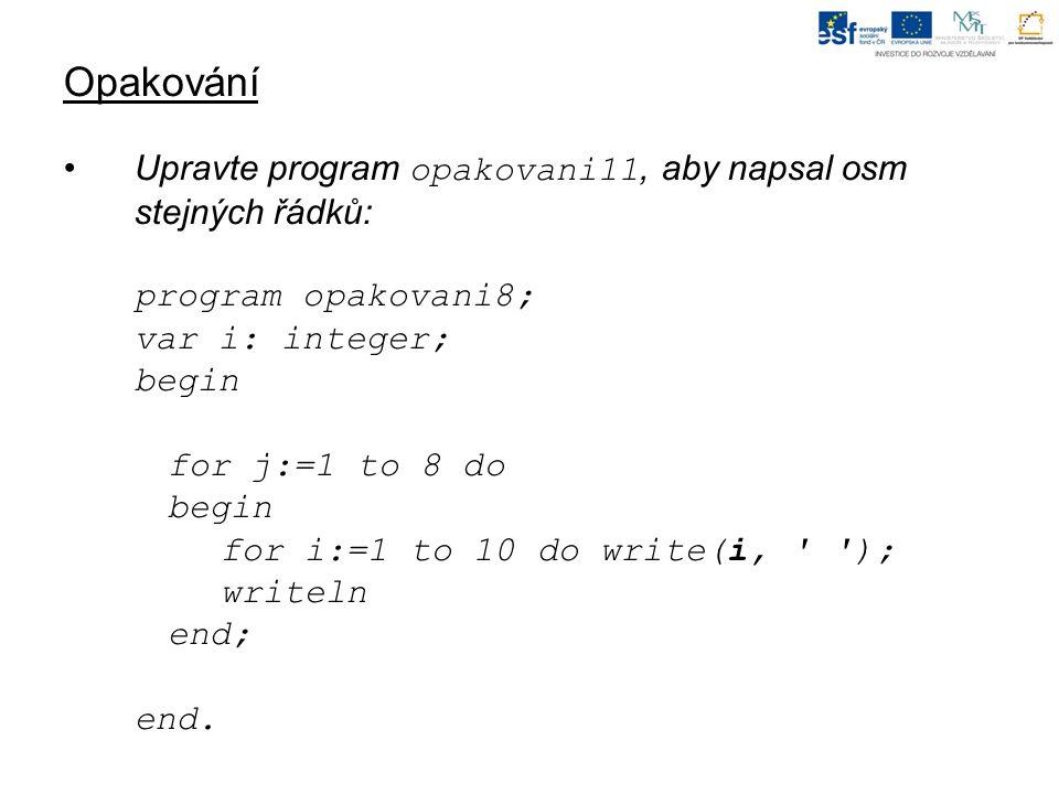 Opakování Upravte program opakovani11, aby napsal osm stejných řádků: program opakovani8; var i: integer; begin for j:=1 to 8 do begin for i:=1 to 10 do write(i, ); writeln end; end.