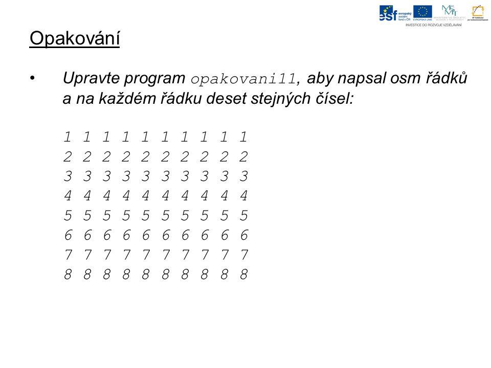 Opakování Upravte program opakovani11, aby napsal osm řádků a na každém řádku deset stejných čísel: 1 1 1 1 1 1 1 1 1 1 2 2 2 2 2 2 2 2 2 2 3 3 3 3 3 3 3 3 3 3 4 4 4 4 4 5 5 5 5 5 6 6 6 6 6 7 7 7 7 7 8 8 8 8 8