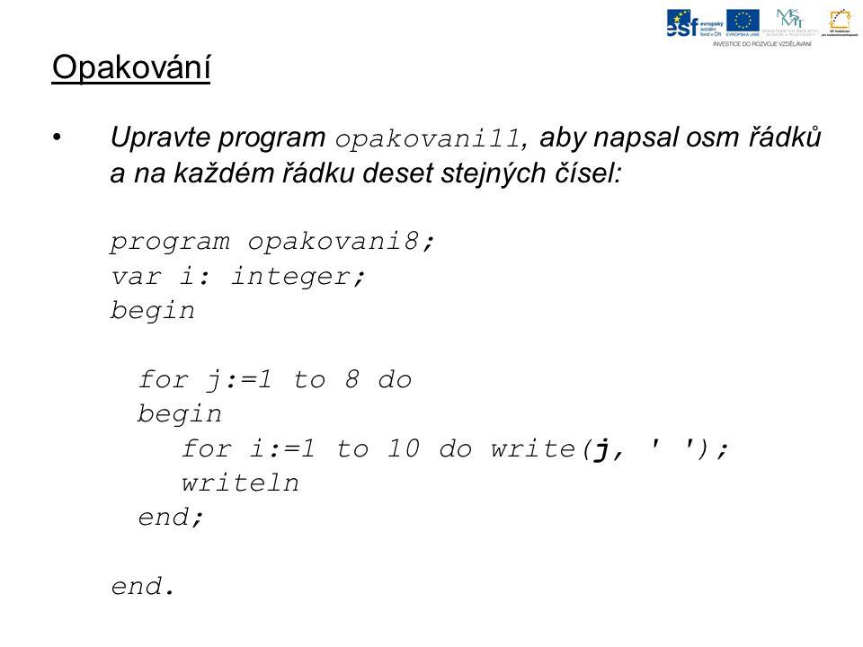 Opakování Upravte program opakovani11, aby napsal osm řádků a na každém řádku deset stejných čísel: program opakovani8; var i: integer; begin for j:=1 to 8 do begin for i:=1 to 10 do write(j, ); writeln end; end.