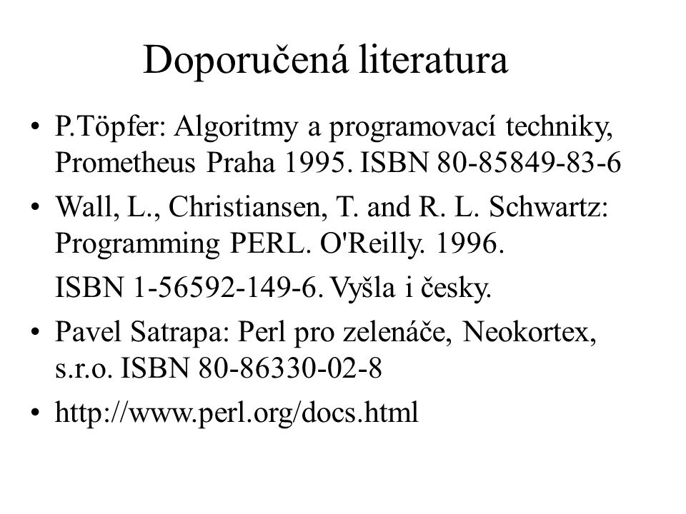 Doporučená literatura P.Töpfer: Algoritmy a programovací techniky, Prometheus Praha 1995. ISBN 80-85849-83-6 Wall, L., Christiansen, T. and R. L. Schw